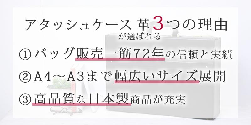 アタッシュケース 革が選ばれる3つの理由 �@バッグ販売一筋71年信頼と実績 �AA4〜A3まで幅広いサイズ展開 �B高品質な日本製商品が充実